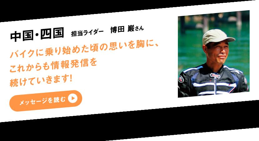 中国・四国 担当ライダー 博田 巌さん バイクに乗り始めた頃の思いを胸に、これからも情報発信を続けていきます!