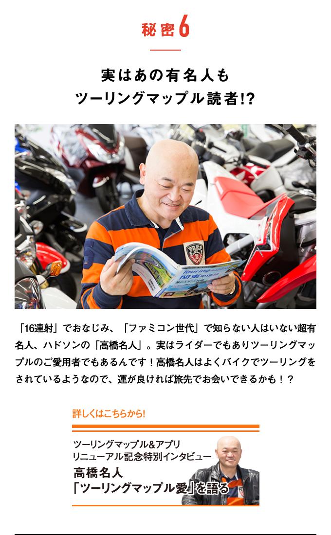 秘密6:実はあの有名人もツーリングマップル読者!? 「16連射」でおなじみ、「ファミコン世代」で知らない人はいない超有名人、ハドソンの「高橋名人」。実はライダーでもありツーリングマップルのご愛用者でもあるんです!高橋名人はよくバイクでツーリングをされているようなので、運が良ければ旅先でお会いできるかも!?