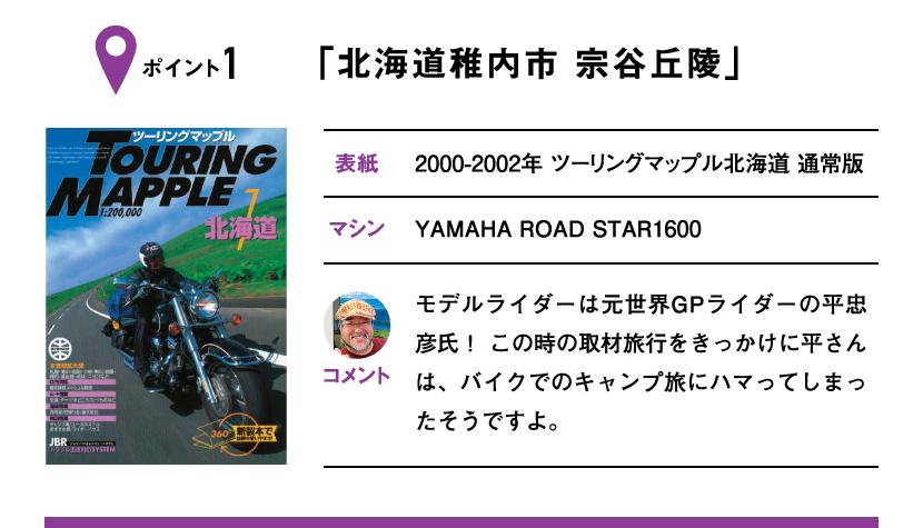 ポイント1「北海道稚内市 宗谷丘陵」 表紙:2000-2002年 ツーリングマップル北海道 通常版、マシン:YAMAHA ROAD STAR1600 モデルライダーは元世界GPライダーの平忠彦氏! この時の取材旅行をきっかけに平さんは、バイクでのキャンプ旅にハマってしまったそうですよ。