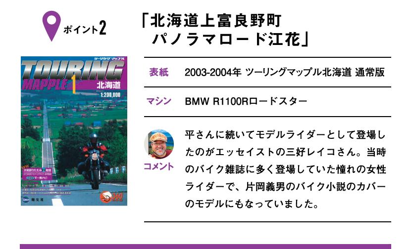 ポイント2「北海道上富良野町 パノラマロード江花」 表紙:2003-2004年 ツーリングマップル北海道 通常版、マシン:BMW R1100Rロードスター 平さんに続いてモデルライダーとして登場したのがエッセイストの三好レイコさん。当時のバイク雑誌に多く登場していた憧れの女性ライダーで、片岡義男のバイク小説のカバーのモデルにもなっていました。