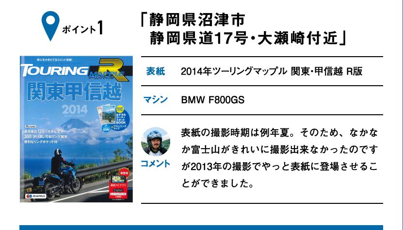 ポイント1「静岡県沼津市 静岡県道17号・大瀬崎付近」 表紙:2014年ツーリングマップル 関東・甲信越 R版、マシン:BMW F800GS 表紙の撮影時期は例年夏。そのため、なかなか富士山がきれいに撮影出来なかったのですが2013年の撮影でやっと表紙に登場させることができました。