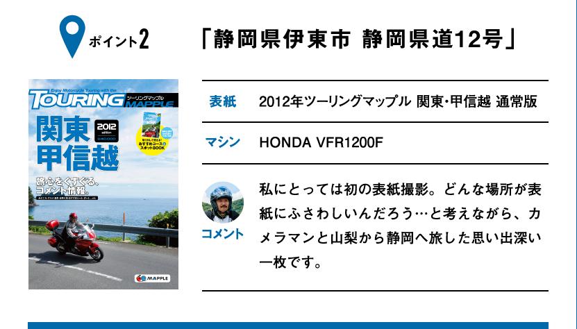 ポイント2「静岡県伊東市 静岡県道12号」 表紙:2012年ツーリングマップル 関東・甲信越 通常版、マシン:HONDA VFR1200F 私にとっては初の表紙撮影。どんな場所が表紙にふさわしいんだろう…と考えながら、カメラマンと山梨から静岡へ旅した思い出深い一枚です。