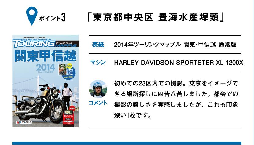 ポイント3「東京都中央区 豊海水産埠頭」 表紙:2014年ツーリングマップル 関東・甲信越 通常版、マシン:HARLEY-DAVIDSON SPORTSTER XL 1200X 初めての23区内での撮影。東京をイメージできる場所探しに四苦八苦しました。都会での撮影の難しさを実感しましたが、これも印象深い1枚です。