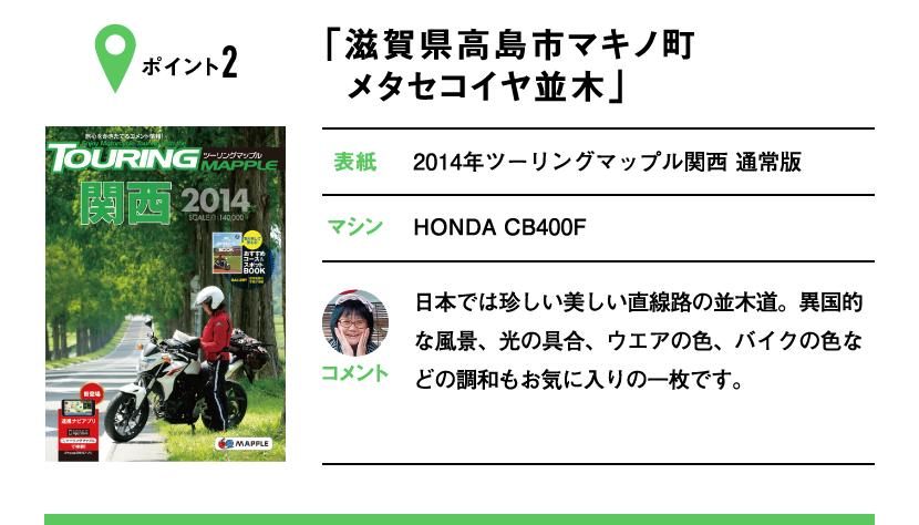 ポイント2「滋賀県高島市マキノ町 メタセコイヤ並木」 表紙:2014年ツーリングマップル関西 通常版、マシン:HONDA CB400F 日本では珍しい美しい直線路の並木道。異国的な風景、光の具合、ウエアの色、バイクの色などの調和もお気に入りの一枚です。