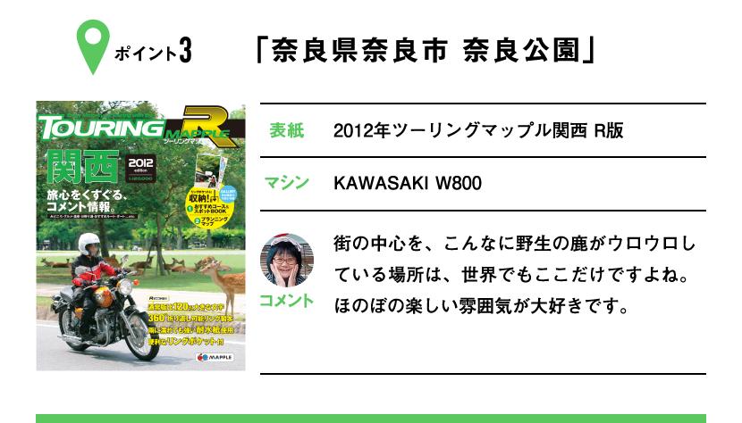 ポイント3「奈良県奈良市 奈良公園」 表紙:2012年ツーリングマップル関西 R版、マシン:KAWASAKI W800 街の中心を、こんなに野生の鹿がウロウロしている場所は、世界でもここだけですよね。ほのぼの楽しい雰囲気が大好きです。
