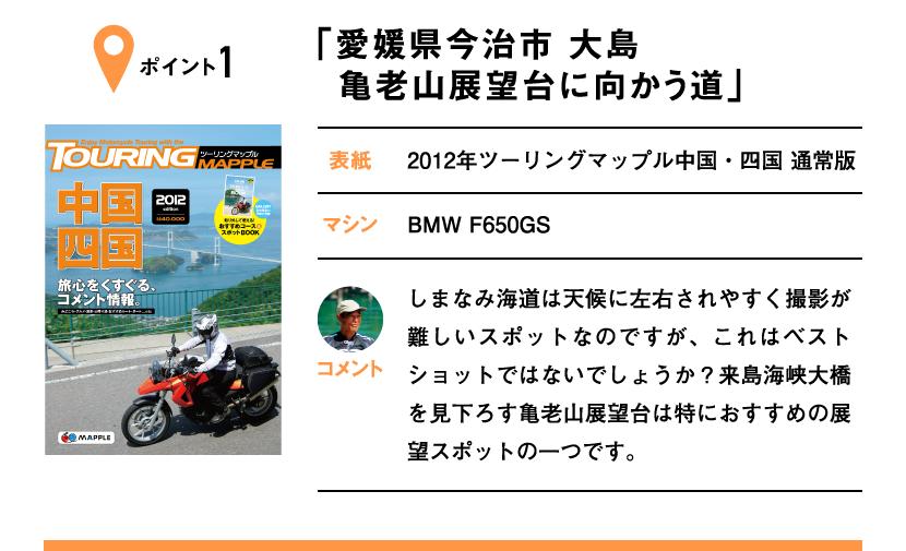 ポイント1「愛媛県今治市 大島 亀老山展望台に向かう道」 表紙:2012年ツーリングマップル中国・四国 通常版、マシン:BMW F650GS しまなみ海道は天候に左右されやすく撮影が難しいスポットなのですが、これはベストショットではないでしょうか?来島海峡大橋を見下ろす亀老山展望台は特におすすめの展望スポットの一つです。