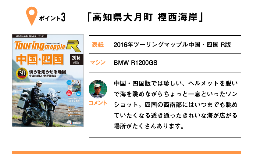 ポイント3「高知県大月町 樫西海岸」 表紙:2016年ツーリングマップル中国・四国 R版、マシン:BMW R1200GS 中国・四国版では珍しい、ヘルメットを脱いで海を眺めながらちょっと一息といったワンショット。四国の西南部にはいつまでも眺めていたくなる透き通ったきれいな海が広がる場所がたくさんあります。