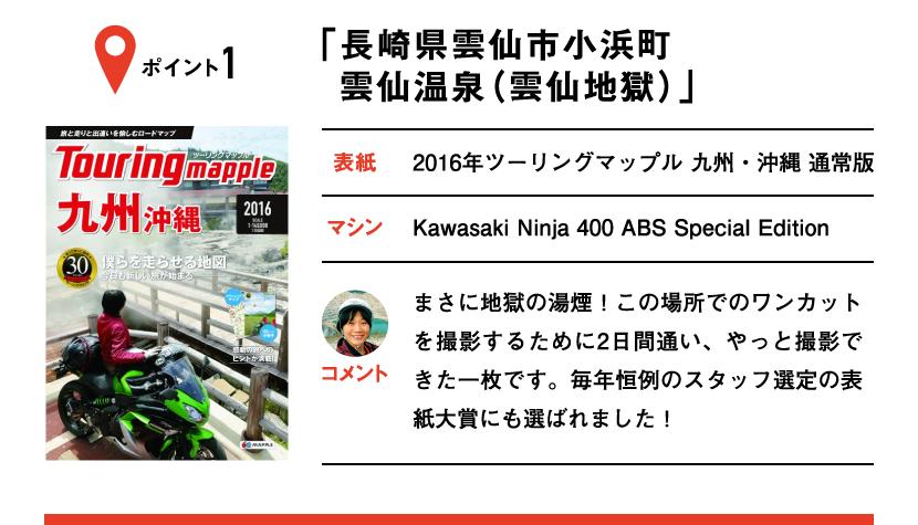 ポイント1「長崎県雲仙市小浜町 雲仙温泉(雲仙地獄)」 表紙:2016年ツーリングマップル 九州・沖縄 通常版、マシン:Kawasaki Ninja 400 ABS Special Edition まさに地獄の湯煙!この場所でのワンカットを撮影するために2日間通い、やっと撮影できた一枚です。毎年恒例のスタッフ選定の表紙大賞にも選ばれました!