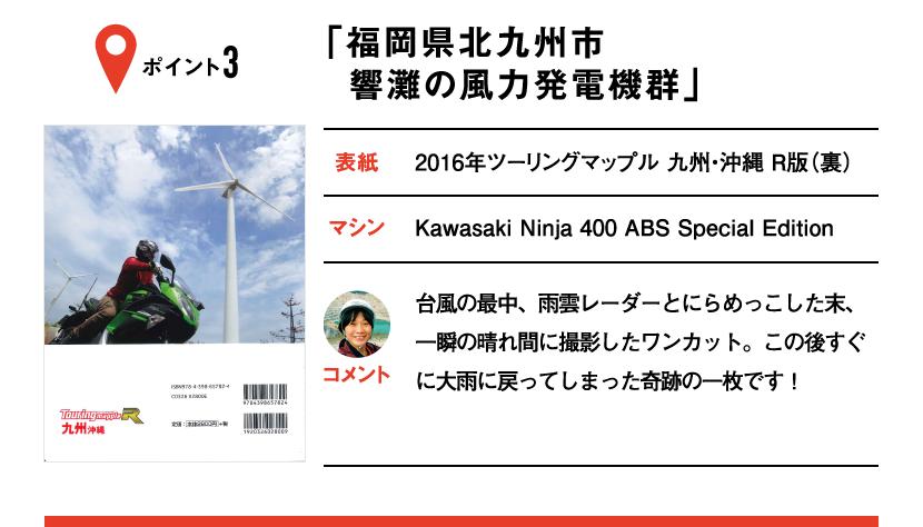 ポイント3「福岡県北九州市 響灘の風力発電機群」 表紙:2016年ツーリングマップル 九州・沖縄 R版(裏)、マシン:Kawasaki Ninja 400 ABS Special Edition 台風の最中、雨雲レーダーとにらめっこした末、一瞬の晴れ間に撮影したワンカット。この後すぐに大雨に戻ってしまった奇跡の一枚です!