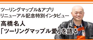ツーリングマップル&アプリリニューアル記念特別インタビュー 高橋名人「ツーリングマップル愛」を語る