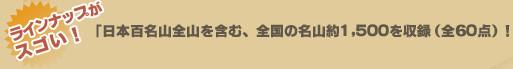 ラインナップがスゴい!「日本百名山全山を含む、全国の名山約1,500を収録(全59点)!