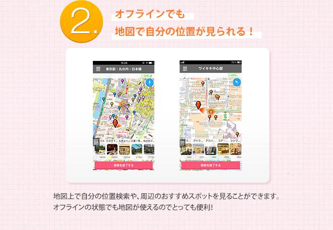 2.オフラインでも地図で自分の位置が見られる!地図上で自分の位置検索や、周辺のおすすめスポットを見ることができます。オフラインの状態でも地図が使えるのでとっても便利!