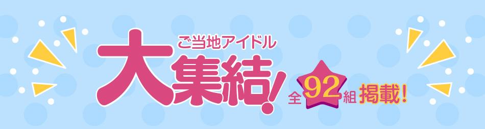 ご当地アイドル大集結!全92組掲載!