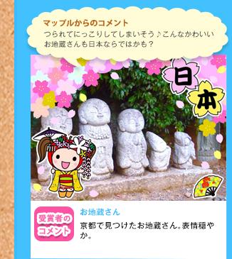 マップルからのコメント つられてにっこりしてしまいそう♪こんなかわいいお地蔵さんも日本ならではかも?受賞者のコメント お地蔵さん京都で見つけたお地蔵さん。表情穏やか。