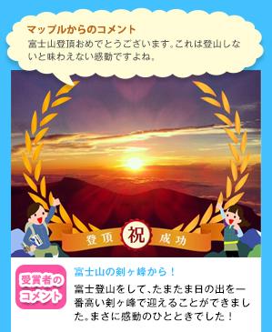 マップルからのコメント富士山登頂おめでとうございます。これは登山しないと味わえない感動ですよね。 受賞者のコメント 富士山の剣ヶ峰から! 富士登山をして、たまたま日の出を一番高い剣ヶ峰で迎えることができました。まさに感動のひとときでした!