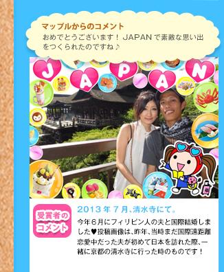 マップルからのコメントおめでとうございます!JAPANで素敵な思い出をつくられたのですね♪ 受賞者のコメント 2013年7月、清水寺にて。 今年6月にフィリピン人の夫と国際結婚しました♥投稿画像は、昨年、当時まだ国際遠距離恋愛中だった夫が初めて日本を訪れた際、一緒に京都の清水寺に行った時のものです!