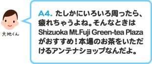 A.4 たしかにいろいろ周ったら、疲れちゃうよね。そんなときは静岡県東京観光案内所がおすすめ!本場のお茶をいただけるアンテナショップなんだよ。