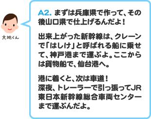 A2.まずは兵庫県で作って、その後山口県で仕上げるんだよ!出来上がった新幹線は、クレーンで「はしけ」と呼ばれる船に乗せて、神戸港まで運ぶよ。ここからは貨物船で、仙台港へ。港に着くと、次は車道!深夜、トレーラーで引っ張ってJR東日本新幹線総合車両センターまで運ぶんだよ。