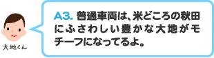 A3.普通車両は、米どころの秋田にふさわしい豊かな大地がモチーフになってるよ。