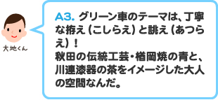 A3.グリーン車のテーマは、丁寧な拵え(こしらえ)と誂え(あつらえ)! 秋田の伝統工芸・楢岡焼の青と、川連漆器の茶をイメージした大人の空間なんだ。