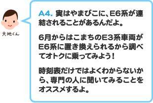 A4.実はやまびこに、E6系が連結されることがあるんだよ。 6月からはこまちのE3系車両がE6系に置き換えられるから調べてオトクに乗ってみよう!時刻表だけではよくわからないから、専門の人に聞いてみることをオススメするよ。