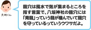 龍穴は風水で気が集まるところを指す言葉で、八坂神社の龍穴には「青龍」っていう龍が棲んでいて龍穴を守っているっていうウワサだよ。