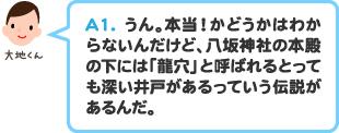 A1.うん。本当!かどうかはわからないんだけど、八坂神社の本殿の下には「龍穴」と呼ばれるとっても深い井戸があるっていう伝説があるんだ。