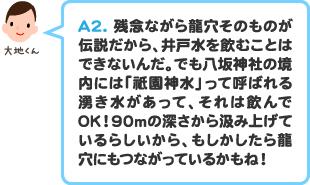A2.残念ながら龍穴そのものが伝説だから、井戸水を飲むことはできないんだ。でも八坂神社の境内には「祗園神水」って呼ばれる湧き水があって、それは飲んでOK!90mの深さから汲み上げているらしいから、もしかしたら龍穴にもつながっているかもね!