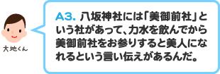A3.八坂神社には「美御前社」という社があって、力水を飲んでから美御前社をお参りすると美人になれるという言い伝えがあるんだ。
